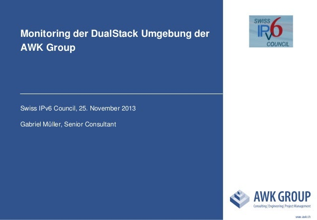 Monitoring der DualStack Umgebung der AWK Group  Swiss IPv6 Council, 25. November 2013 Gabriel Müller, Senior Consultant  ...