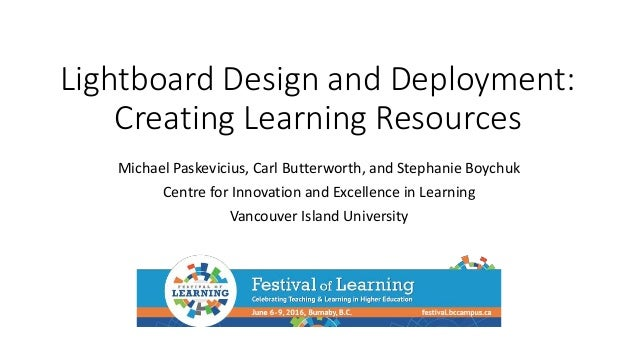Lightboard Design and Deployment: Creating Learning Resources Michael Paskevicius, Carl Butterworth, and Stephanie Boychuk...