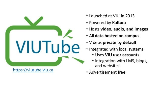 • Launched at VIU in 2013 • Powered by Kaltura • Hosts video, audio, and images • All data hosted on campus • Videos priva...