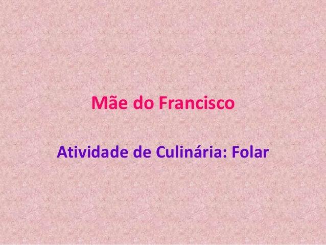 Mãe do Francisco Atividade de Culinária: Folar