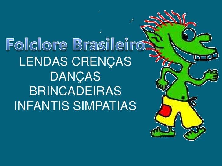 Folclore Brasileiro<br />LENDAS CRENÇAS DANÇAS BRINCADEIRAS INFANTIS SIMPATIAS<br />