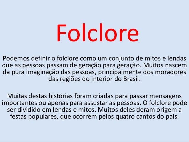 Folclore Podemos definir o folclore como um conjunto de mitos e lendas que as pessoas passam de geração para geração. Muit...