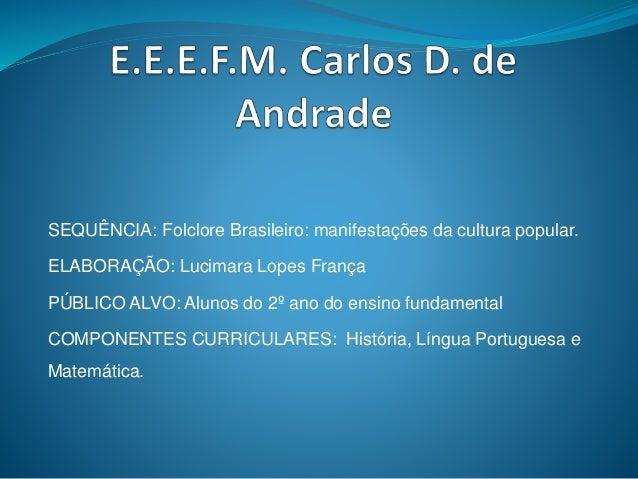 SEQUÊNCIA: Folclore Brasileiro: manifestações da cultura popular.  ELABORAÇÃO: Lucimara Lopes França  PÚBLICO ALVO: Alunos...
