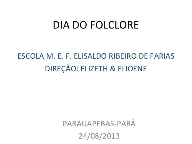DIA DO FOLCLORE ESCOLA M. E. F. ELISALDO RIBEIRO DE FARIAS DIREÇÃO: ELIZETH & ELIOENE PARAUAPEBAS-PARÁ 24/08/2013