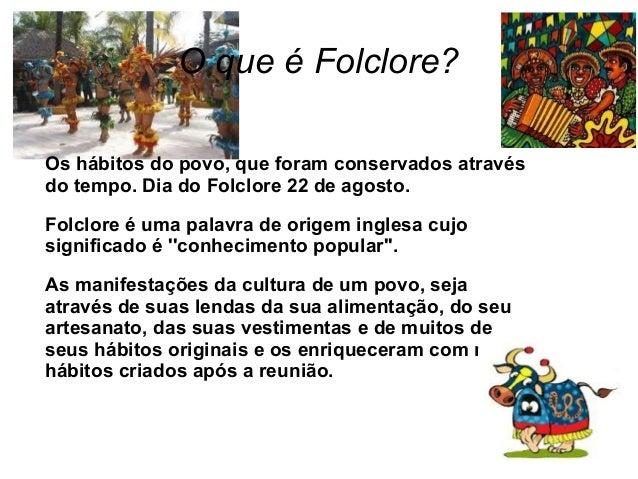O que é Folclore? Os hábitos do povo, que foram conservados através do tempo. Dia do Folclore 22 de agosto. Folclore é uma...