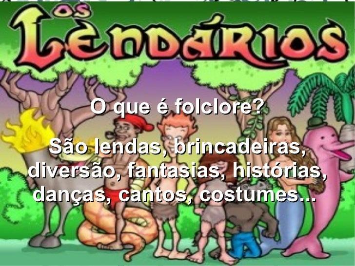 Quarto ano F      O que é folclore?  São lendas, brincadeiras,diversão, fantasias, histórias,danças, cantos, costumes...