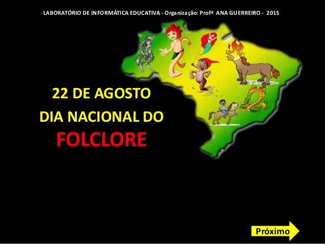 22 DE AGOSTO DIA NACIONAL DO FOLCLORE LABORATÓRIO DE INFORMÁTICA EDUCATIVA - Organização: Profª ANA GUERREIRO - 2015 Próxi...