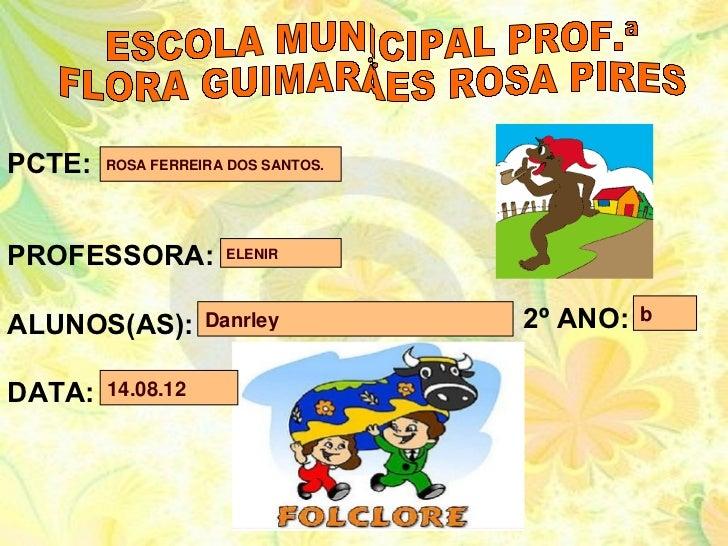 PCTE:   ROSA FERREIRA DOS SANTOS.PROFESSORA:          ELENIRALUNOS(AS):        Danrley          2º ANO:   bDATA:   14.08.12
