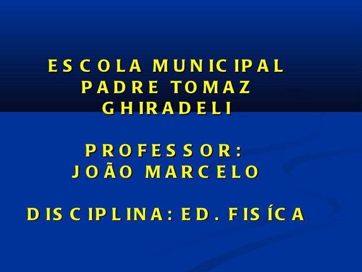 ESCOLA MUNICIPAL PADRE TOMAZ GHIRADELI PROFESSOR:  JOÃO MARCELO DISCIPLINA: ED. FISÍCA