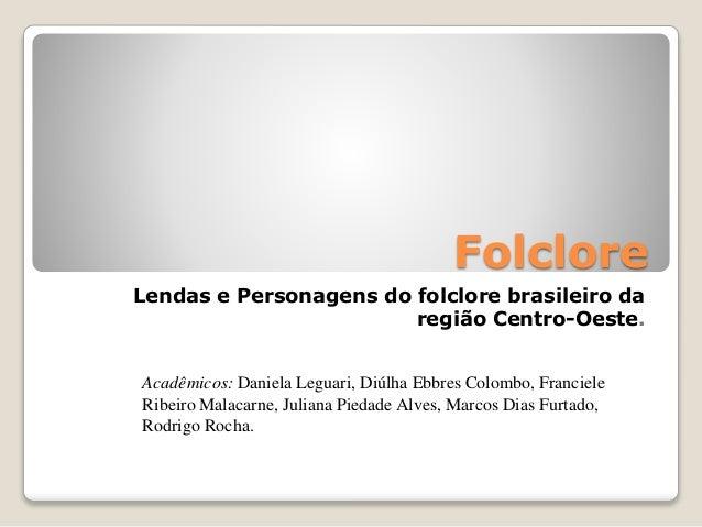Folclore  Lendas e Personagens do folclore brasileiro da  região Centro-Oeste.  Acadêmicos: Daniela Leguari, Diúlha Ebbres...