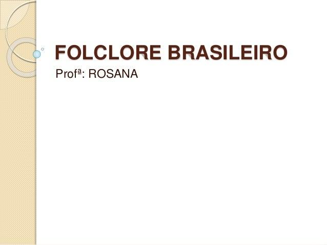 FOLCLORE BRASILEIRO Profª: ROSANA