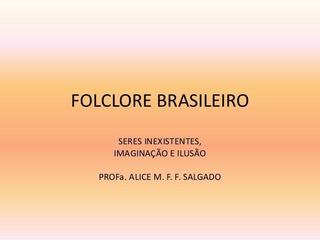 FOLCLORE BRASILEIRO  SERES INEXISTENTES,  IMAGINAÇÃO E ILUSÃO  PROFa. ALICE M. F. F. SALGADO