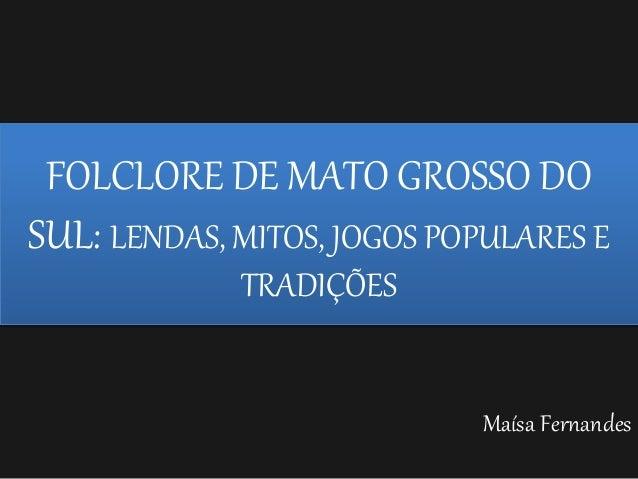 Maísa Fernandes FOLCLORE DE MATO GROSSO DO SUL: LENDAS, MITOS, JOGOS POPULARES E TRADIÇÕES