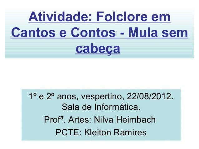 Atividade: Folclore emCantos e Contos - Mula sem          cabeça  1º e 2º anos, vespertino, 22/08/2012.           Sala de ...
