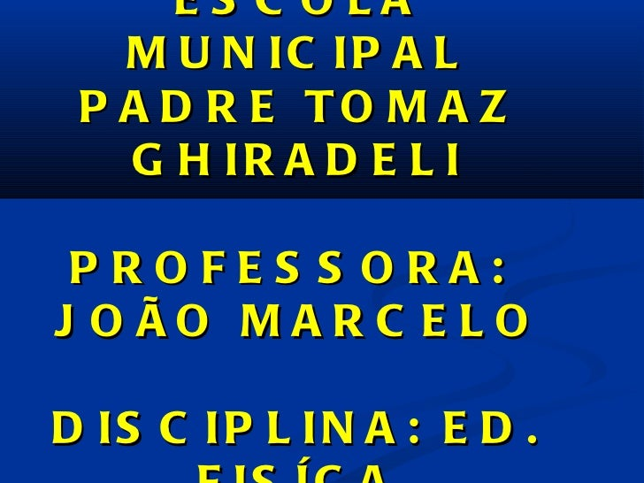 ESCOLA MUNICIPAL PADRE TOMAZ GHIRADELI PROFESSORA:  JOÃO MARCELO DISCIPLINA: ED. FISÍCA