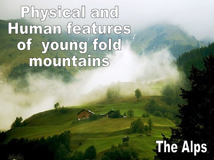 Physical and Human features  of  young fold  mountains The Alps