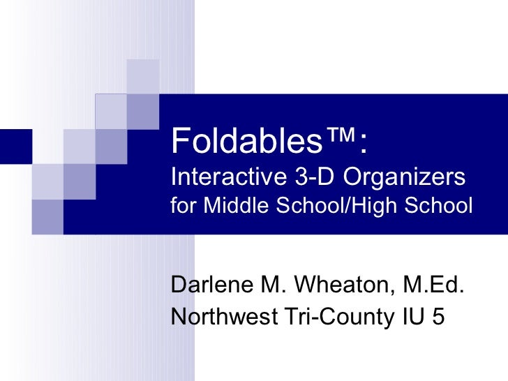 Foldables™:Interactive 3-D Organizersfor Middle School/High SchoolDarlene M. Wheaton, M.Ed.Northwest Tri-County IU 5