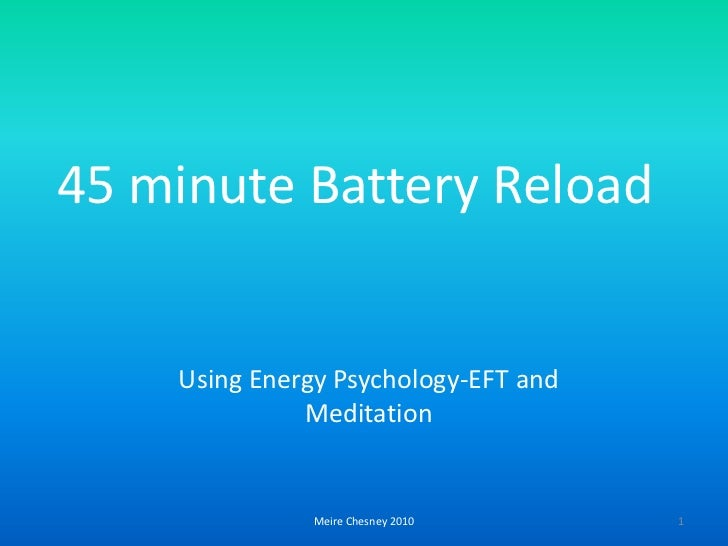 Meire Chesney 2010<br />1<br />45 minute Battery Reload<br />UsingEnergyPsychology-EFTand Meditation<br />