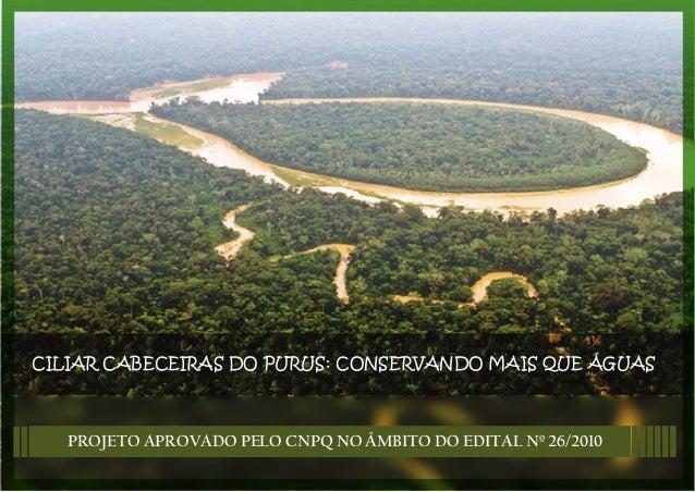 CILIAR CABECEIRAS DO PURUS: CONSERVANDO MAIS QUE ÁGUASPROJETO APROVADO PELO CNPQ NO ÂMBITO DO EDITAL Nº 26/2010