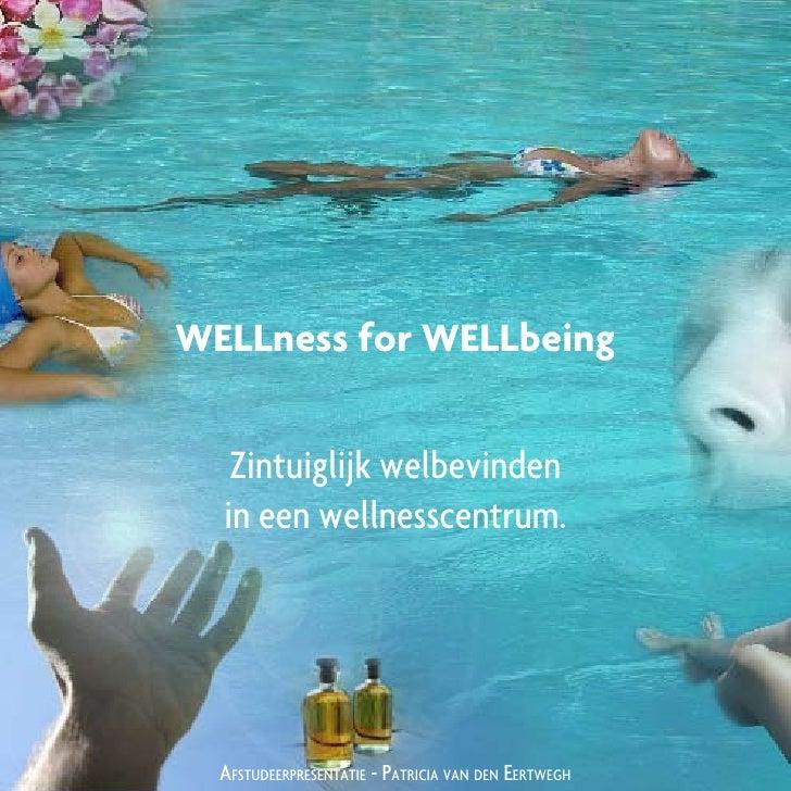WELLness for WELLbeing      Zintuiglijk welbevinden   in een wellnesscentrum.       AfstudeerpresentAtie - pAtriciA vAn de...