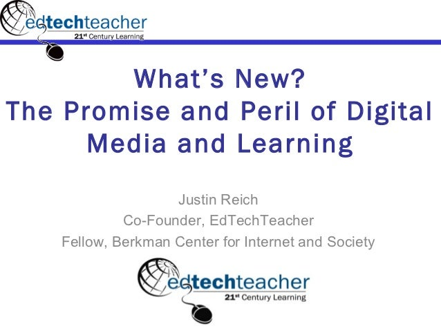 What's New?The Promise and Peril of Digital      Media and Learning                    Justin Reich             Co-Founder...
