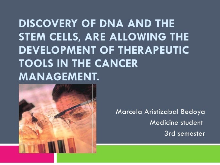 DISCOVERY OF DNA AND THE STEM CELLS, ARE ALLOWING THE DEVELOPMENT OF THERAPEUTIC TOOLS IN THE CANCER MANAGEMENT.  Marcela ...