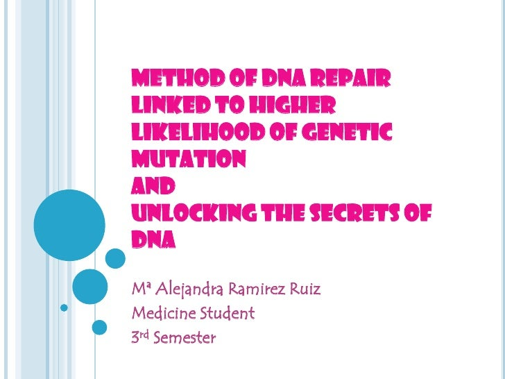 METHOD OF DNA REPAIR LINKED TO HIGHER LIKELIHOOD OF GENETIC MUTATION AND UNLOCKING THE SECRETS OF DNA <br />Mª Alejandra R...