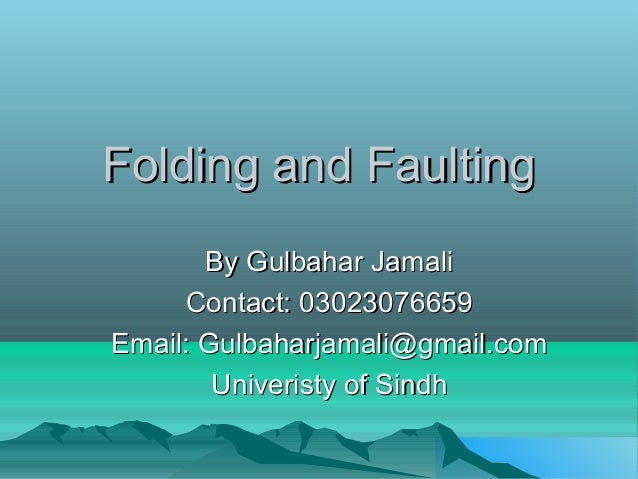 Folding and FaultingFolding and FaultingBy Gulbahar JamaliBy Gulbahar JamaliContact: 03023076659Contact: 03023076659Email:...