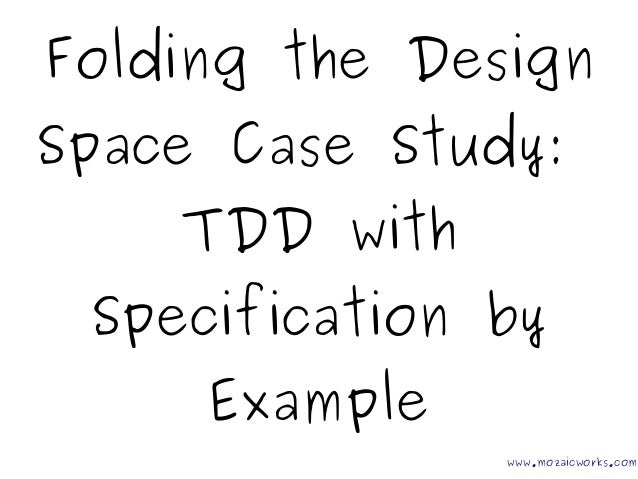 Folding the Design Space Case Study: TDD with Specification by Example www.mozaicworks.com