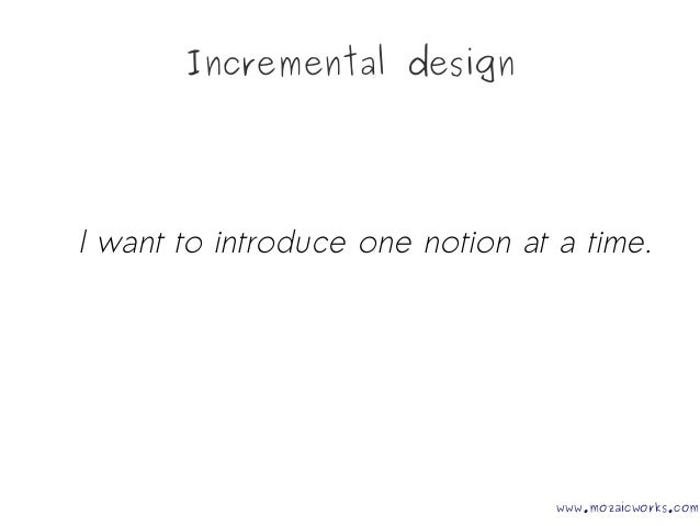 Incremental design I want to introduce one notion at a time. www.mozaicworks.com