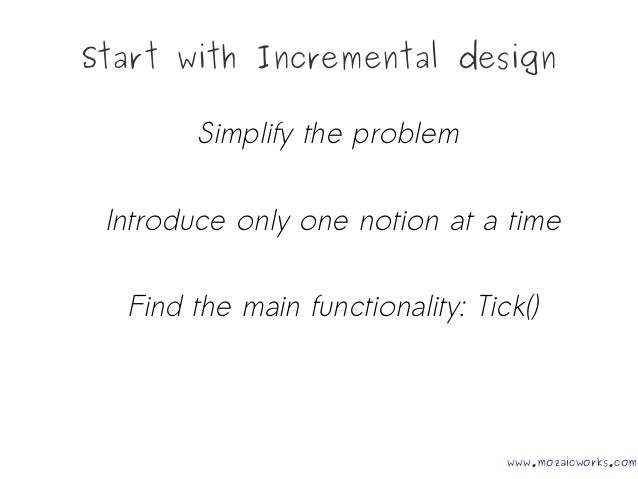 Start with Incremental design Simplify the problem Introduce only one notion at a time Find the main functionality: Tick()...
