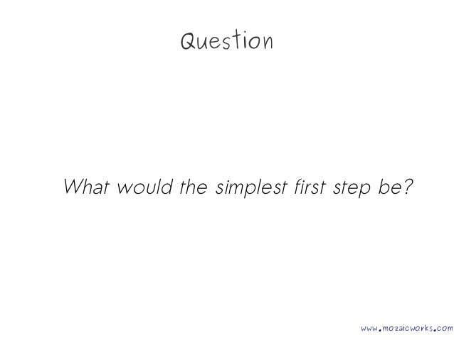 Question What would the simplest first step be? www.mozaicworks.com