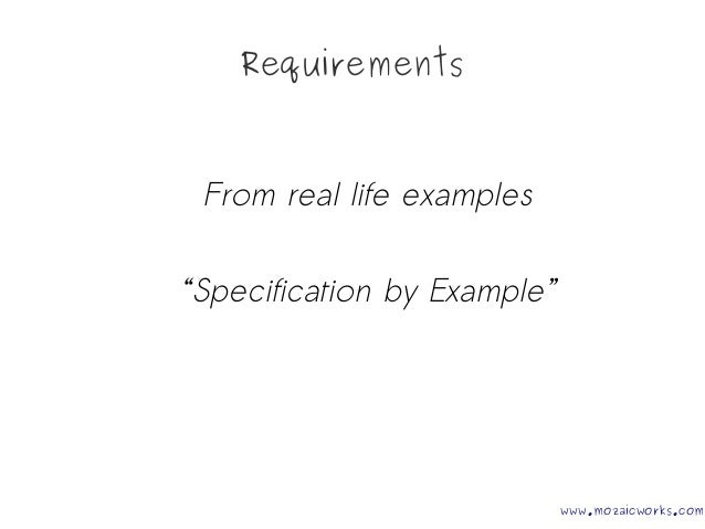 """Requirements From real life examples """"Specification by Example"""" www.mozaicworks.com"""