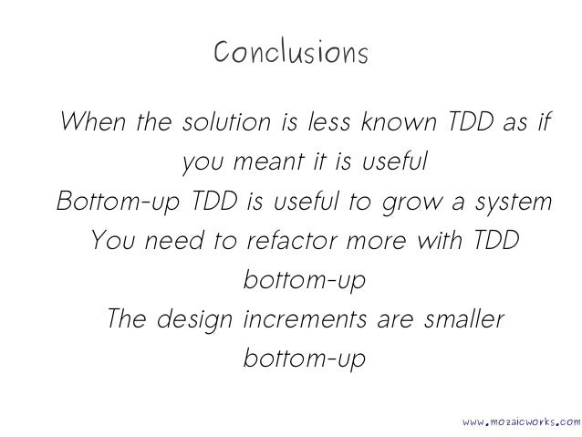 Conclusions When the solution is less known TDD as if you meant it is useful Bottom-up TDD is useful to grow a system You ...