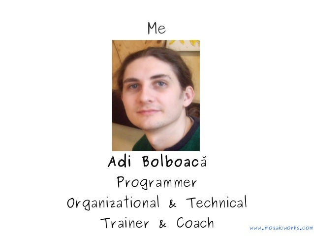 Me Adi Bolboacă Programmer Organizational & Technical Trainer & Coach www.mozaicworks.com