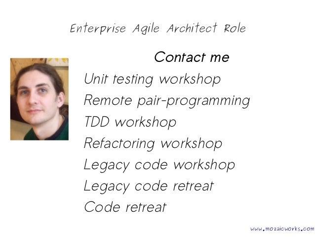 Enterprise Agile Architect Role Contact me Unit testing workshop Remote pair-programming TDD workshop Refactoring workshop...