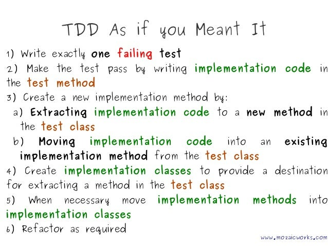 TDD As if you Meant It www.mozaicworks.com 1) Write exactly one failing test 2) Make the test pass by writing implementati...