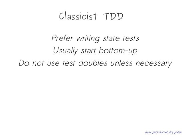 Classicist TDD Prefer writing state tests Usually start bottom-up Do not use test doubles unless necessary www.mozaicworks...