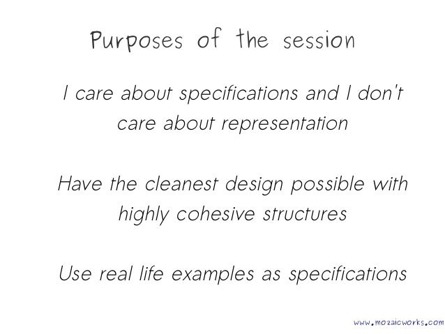 Purposes of the session I care about specifications and I don't care about representation Have the cleanest design possibl...