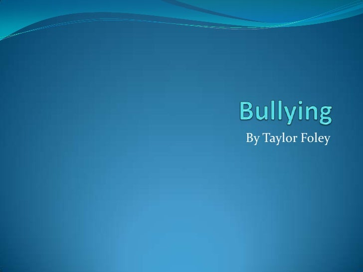 Bullying<br />By Taylor Foley<br />