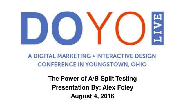 The Power of A/B Split Testing Presentation By: Alex Foley August 4, 2016