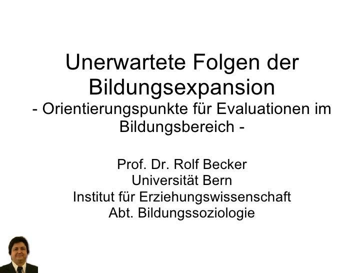 Unerwartete Folgen der Bildungsexpansion - Orientierungspunkte für Evaluationen im Bildungsbereich - Prof. Dr. Rolf Becker...