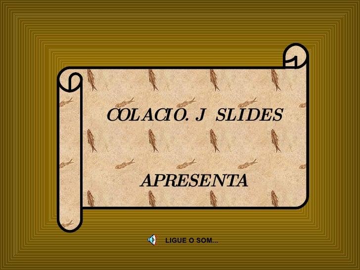COLACIO. J  SLIDES APRESENTA LIGUE O SOM...