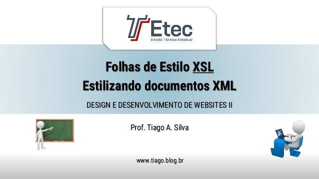 Folhas de Estilo XSL Estilizando documentos XML Prof. Tiago A. Silva www.tiago.blog.br DESIGN E DESENVOLVIMENTO DE WEBSITE...