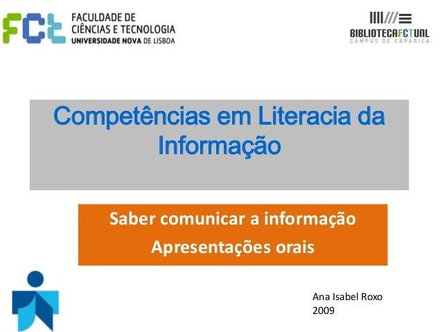 Competências em Literacia daInformaçãoSaber comunicar a informaçãoApresentações oraisAna Isabel Roxo2009