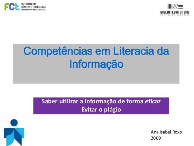 Competências em Literacia da Informação  Saber utilizar a informação de forma eficaz Evitar o plágio  Ana Isabel Roxo 2009