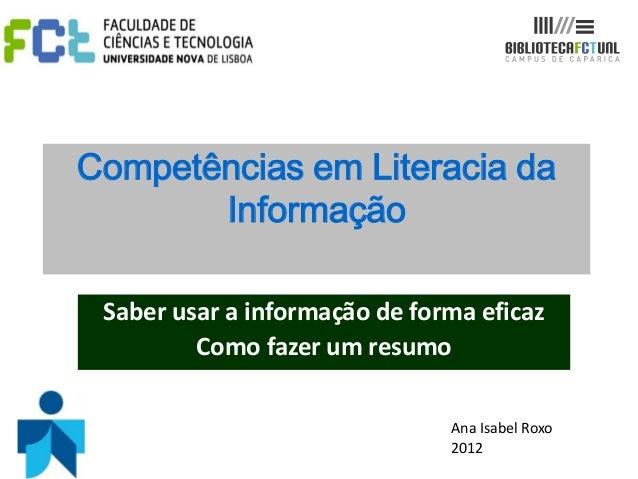Competências em Literacia daInformaçãoSaber usar a informação de forma eficazComo fazer um resumoAna Isabel Roxo2012