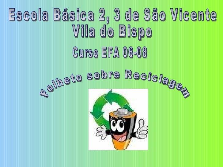Escola Básica 2, 3 de São Vicente Vila do Bispo Curso EFA 06-08 Folheto sobre Reciclagem