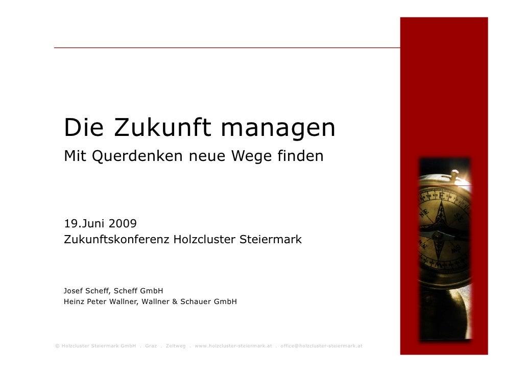 Die Zukunft managen    Mit Querdenken neue Wege finden       19.Juni 2009    Zukunftskonferenz Holzcluster Steiermark     ...