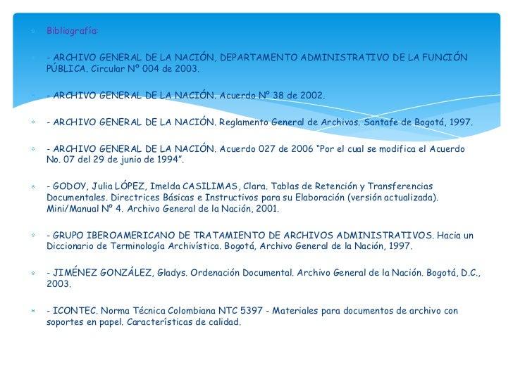 Bibliografía:- ARCHIVO GENERAL DE LA NACIÓN, DEPARTAMENTO ADMINISTRATIVO DE LA FUNCIÓNPÚBLICA. Circular Nº 004 de 2003.- A...